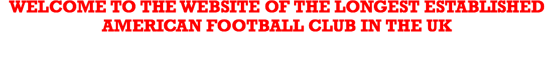 WELCOME TO THE WEBSITE OF THE LONGEST ESTABLISHED AMERICAN FOOTBALL CLUB IN THE UK